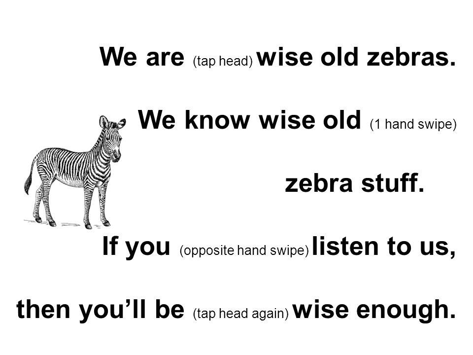 We are (tap head) wise old zebras.We know wise old (1 hand swipe) zebra stuff.