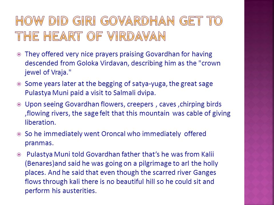  They offered very nice prayers praising Govardhan for having descended from Goloka Virdavan, describing him as the crown jewel of Vraja.  Some years later at the begging of satya-yuga, the great sage Pulastya Muni paid a visit to Salmali dvipa.