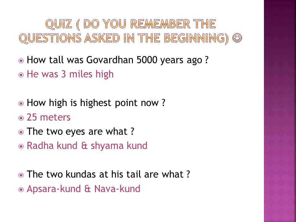  How tall was Govardhan 5000 years ago ?  He was 3 miles high  How high is highest point now ?  25 meters  The two eyes are what ?  Radha kund &