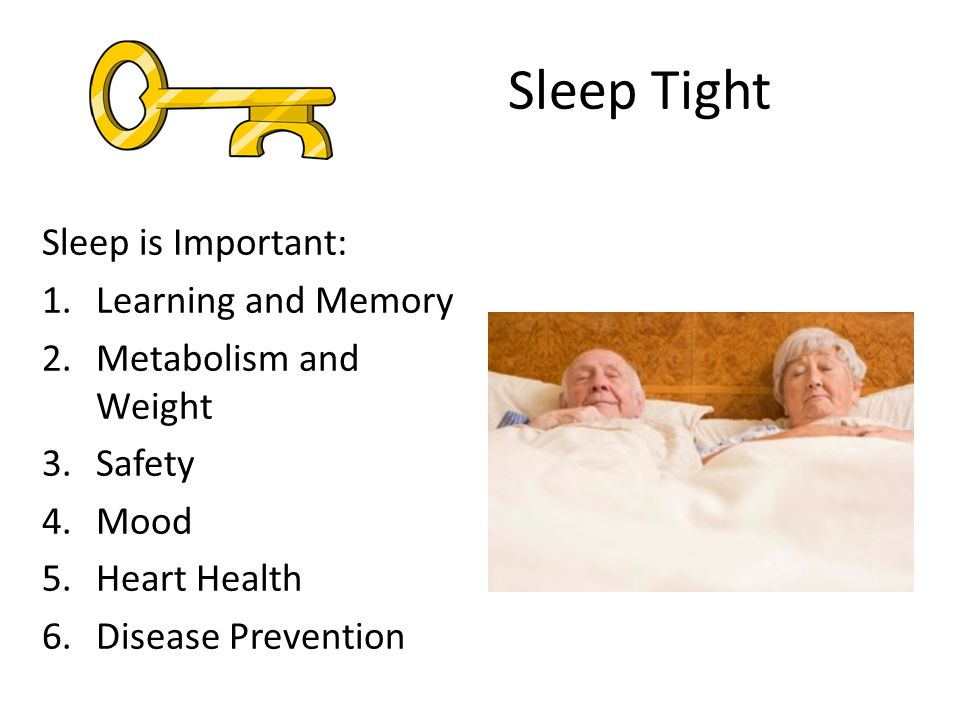 Sleep Tight Sleep is Important: 1.Learning and Memory 2.Metabolism and Weight 3.Safety 4.Mood 5.Heart Health 6.Disease Prevention