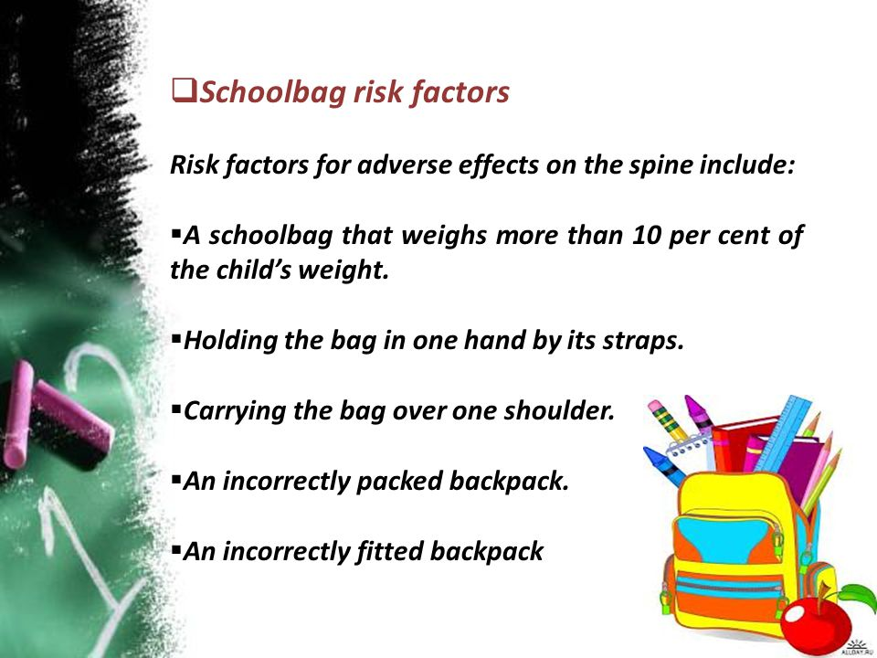 Schoolbag risk factors Risk factors for adverse effects on the spine include:  A schoolbag that weighs more than 10 per cent of the child's weight.