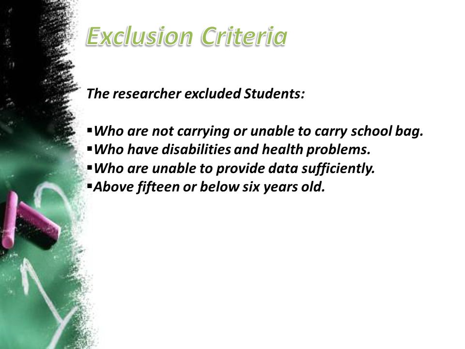 The researcher excluded Students:  Who are not carrying or unable to carry school bag.  Who have disabilities and health problems.  Who are unable