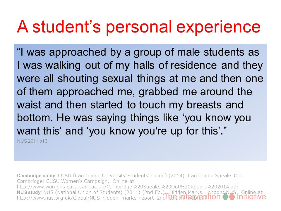 A student's personal experience I was approached by a group of male students as I was walking out of my halls of residence and they were all shouting sexual things at me and then one of them approached me, grabbed me around the waist and then started to touch my breasts and bottom.