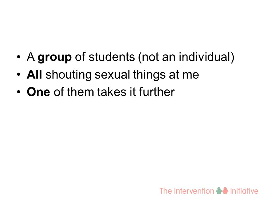 A group of students (not an individual) All shouting sexual things at me One of them takes it further