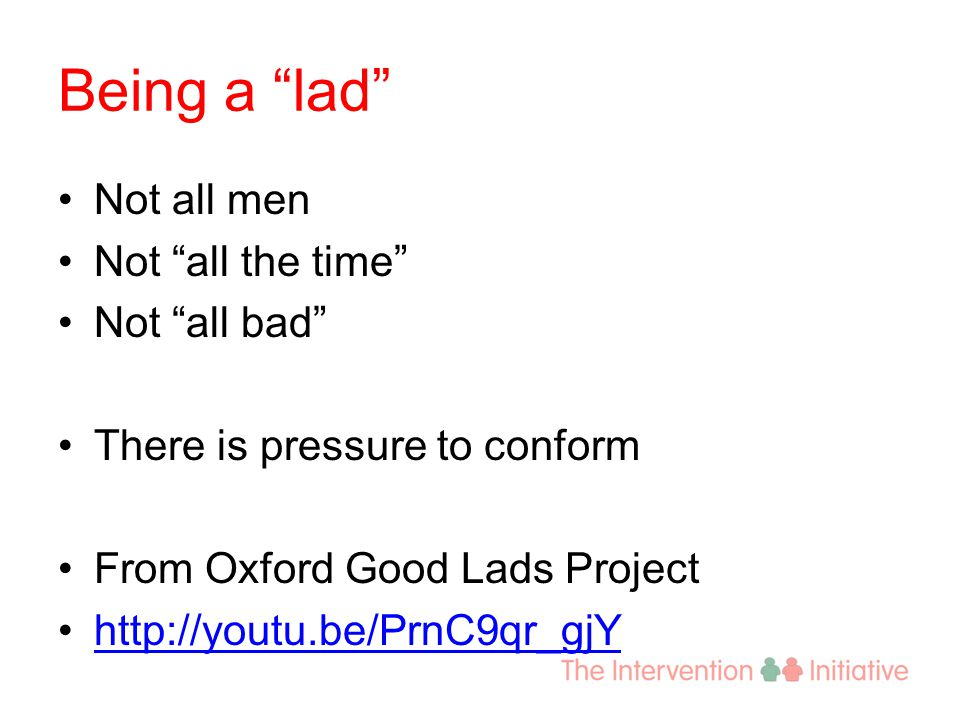 Being a lad Not all men Not all the time Not all bad There is pressure to conform From Oxford Good Lads Project http://youtu.be/PrnC9qr_gjY