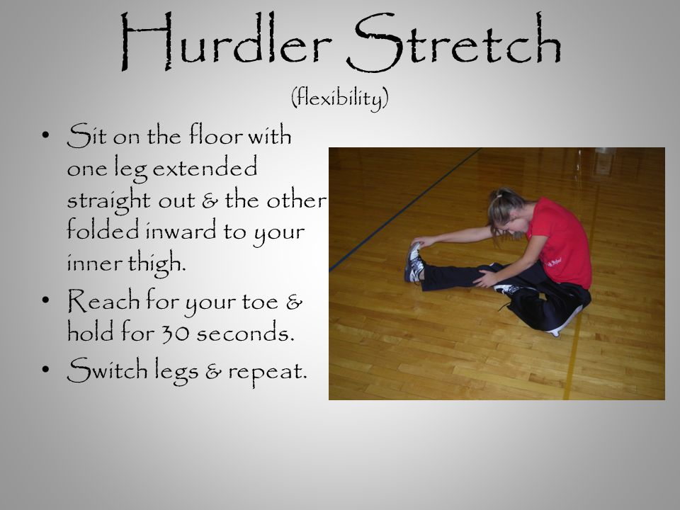 Hurdler Stretch (flexibility) Sit on the floor with one leg extended straight out & the other folded inward to your inner thigh.