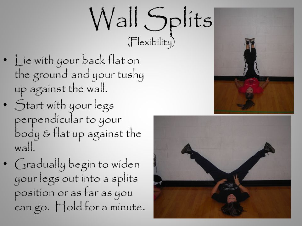 Wall Splits (Flexibility) Lie with your back flat on the ground and your tushy up against the wall.