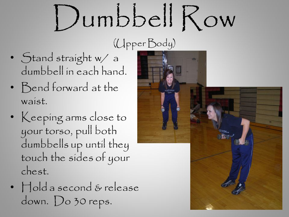 Dumbbell Row (Upper Body) Stand straight w/ a dumbbell in each hand.