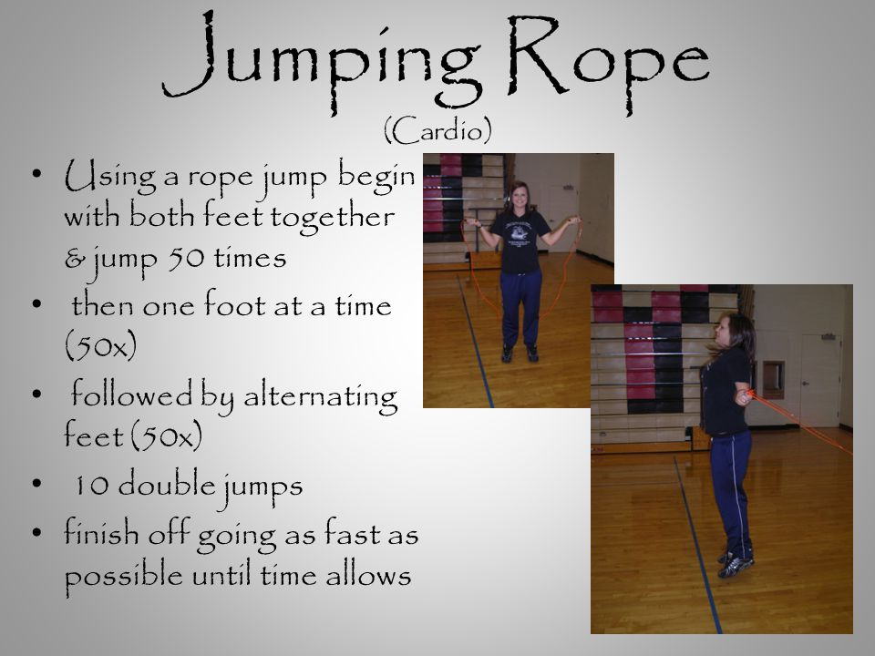 Jumping Rope (Cardio) Using a rope jump begin with both feet together & jump 50 times then one foot at a time (50x) followed by alternating feet (50x) 10 double jumps finish off going as fast as possible until time allows