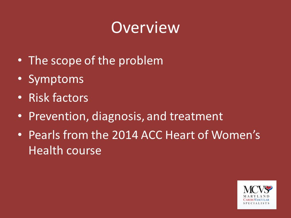 Overview The scope of the problem Symptoms Risk factors Prevention, diagnosis, and treatment Pearls from the 2014 ACC Heart of Women's Health course