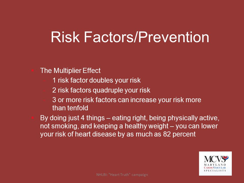 Risk Factors/Prevention  The Multiplier Effect -1 risk factor doubles your risk -2 risk factors quadruple your risk -3 or more risk factors can incre