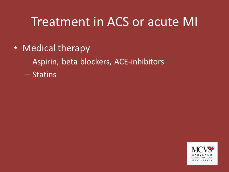 Treatment in ACS or acute MI Medical therapy – Aspirin, beta blockers, ACE-inhibitors – Statins