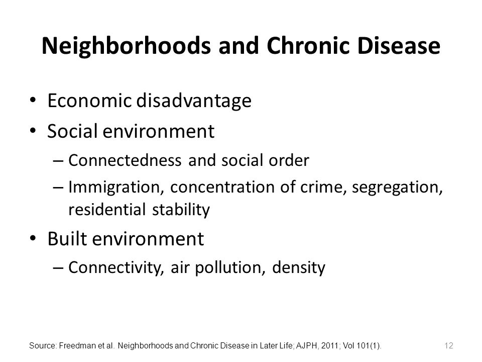 Neighborhoods and Chronic Disease Economic disadvantage Social environment – Connectedness and social order – Immigration, concentration of crime, segregation, residential stability Built environment – Connectivity, air pollution, density Source: Freedman et al.