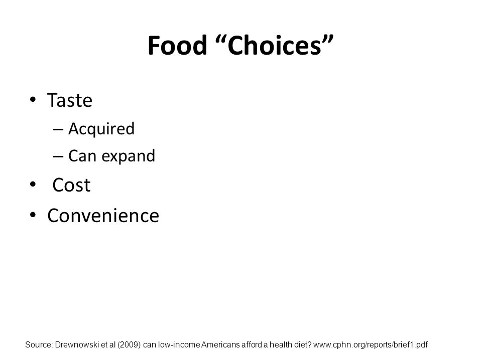 Food Choices Taste – Acquired – Can expand Cost Convenience Source: Drewnowski et al (2009) can low-income Americans afford a health diet.
