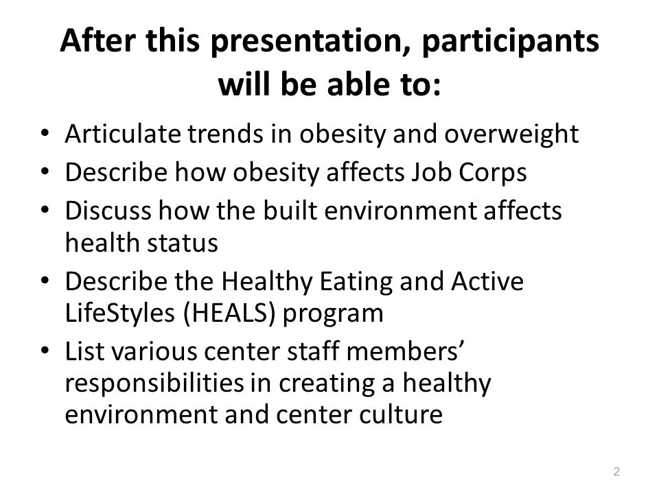 After this presentation, participants will be able to: Articulate trends in obesity and overweight Describe how obesity affects Job Corps Discuss how the built environment affects health status Describe the Healthy Eating and Active LifeStyles (HEALS) program List various center staff members' responsibilities in creating a healthy environment and center culture 2