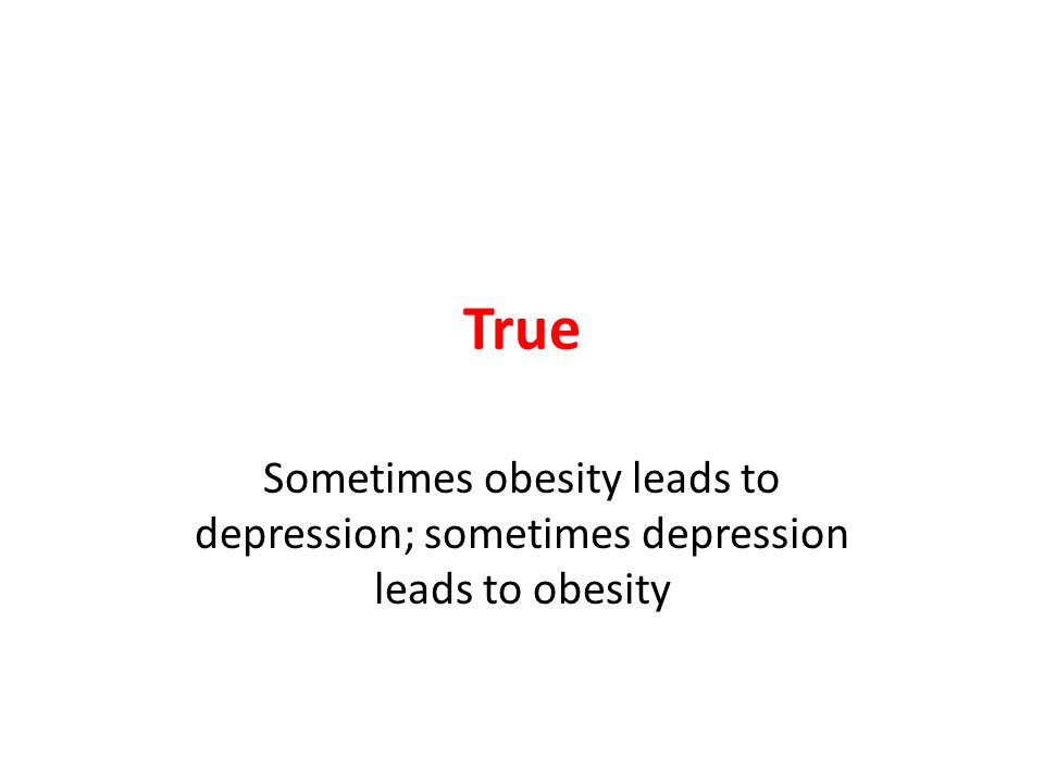 True Sometimes obesity leads to depression; sometimes depression leads to obesity