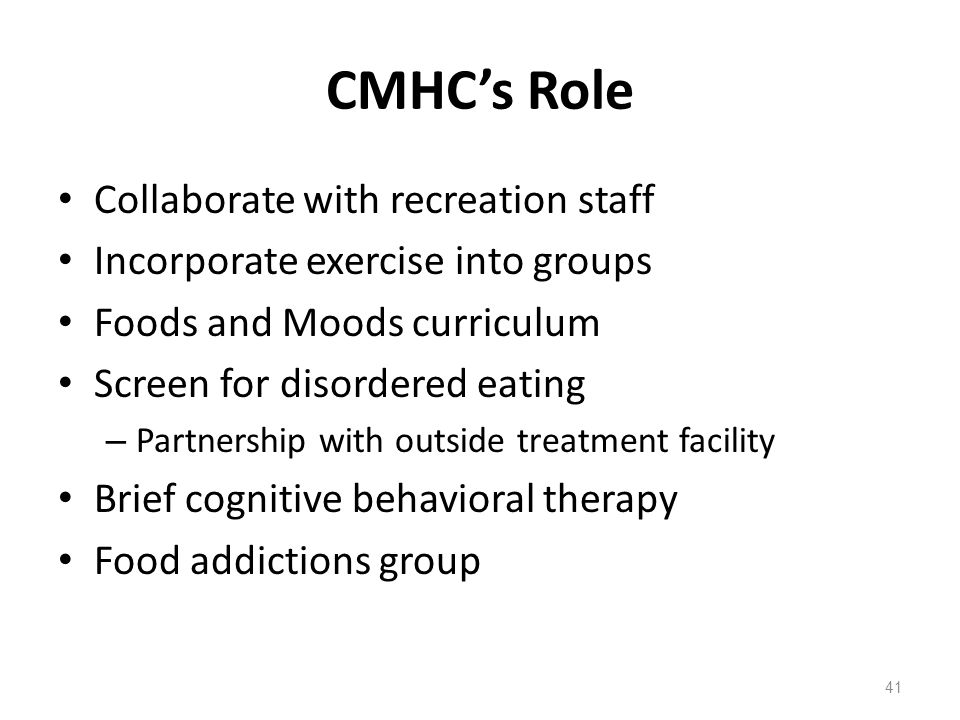 CMHC's Role Collaborate with recreation staff Incorporate exercise into groups Foods and Moods curriculum Screen for disordered eating – Partnership with outside treatment facility Brief cognitive behavioral therapy Food addictions group 41