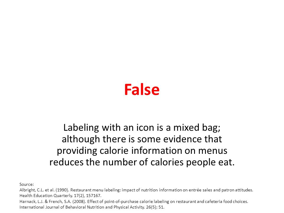False Labeling with an icon is a mixed bag; although there is some evidence that providing calorie information on menus reduces the number of calories people eat.