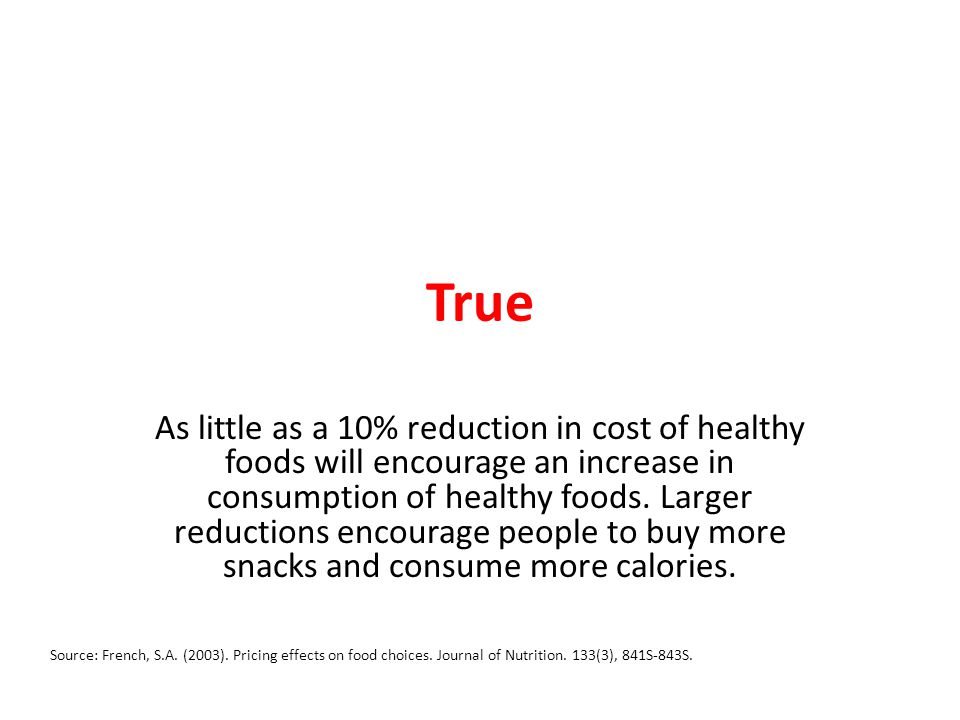 True As little as a 10% reduction in cost of healthy foods will encourage an increase in consumption of healthy foods.