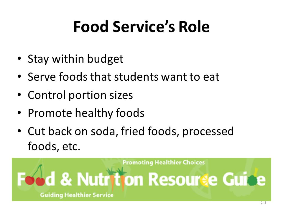 Food Service's Role Stay within budget Serve foods that students want to eat Control portion sizes Promote healthy foods Cut back on soda, fried foods, processed foods, etc.