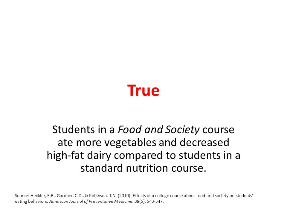 True Students in a Food and Society course ate more vegetables and decreased high-fat dairy compared to students in a standard nutrition course.