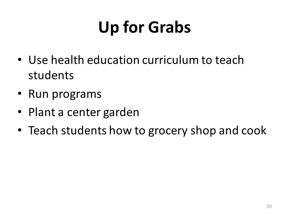 Up for Grabs Use health education curriculum to teach students Run programs Plant a center garden Teach students how to grocery shop and cook 59