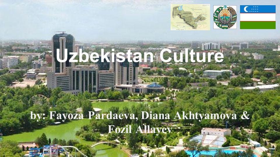 Uzbekistan Culture by: Fayoza Pardaeva, Diana Akhtyamova & Fozil Allayev
