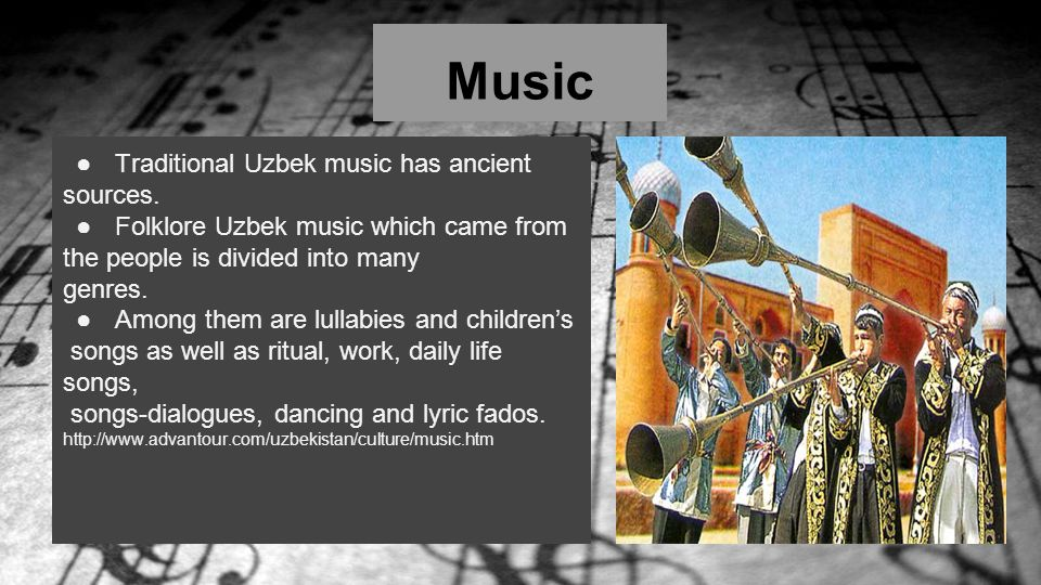 Music ●Traditional Uzbek music has ancient sources. ●Folklore Uzbek music which came from the people is divided into many genres. ●Among them are lull