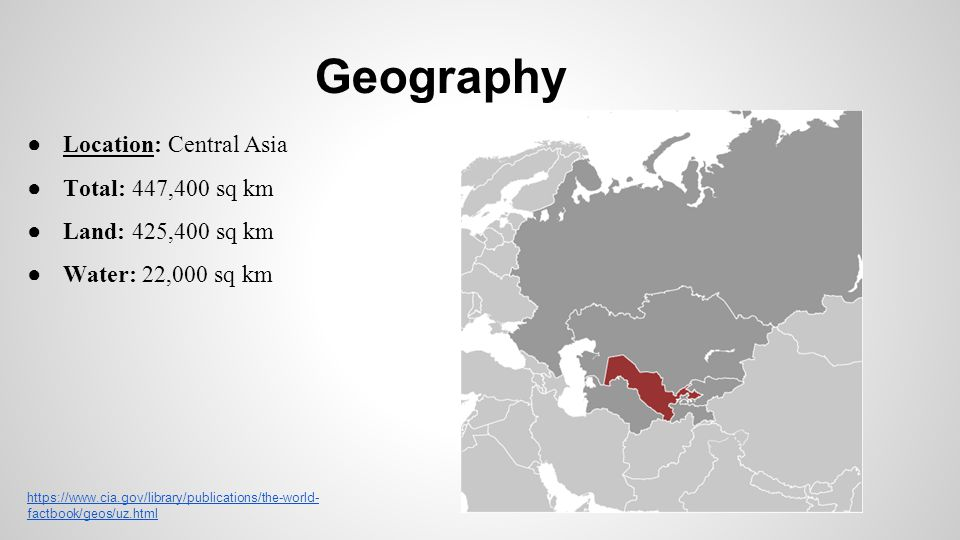Geography ● Location: Central Asia ● Total: 447,400 sq km ● Land: 425,400 sq km ● Water: 22,000 sq km https://www.cia.gov/library/publications/the-wor