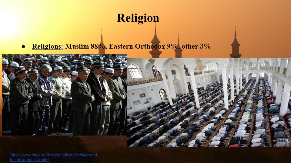 Religion ● Religions: Muslim 88%, Eastern Orthodox 9%, other 3%: https://www.cia.gov/library/publications/the-world- factbook/geos/uz.html