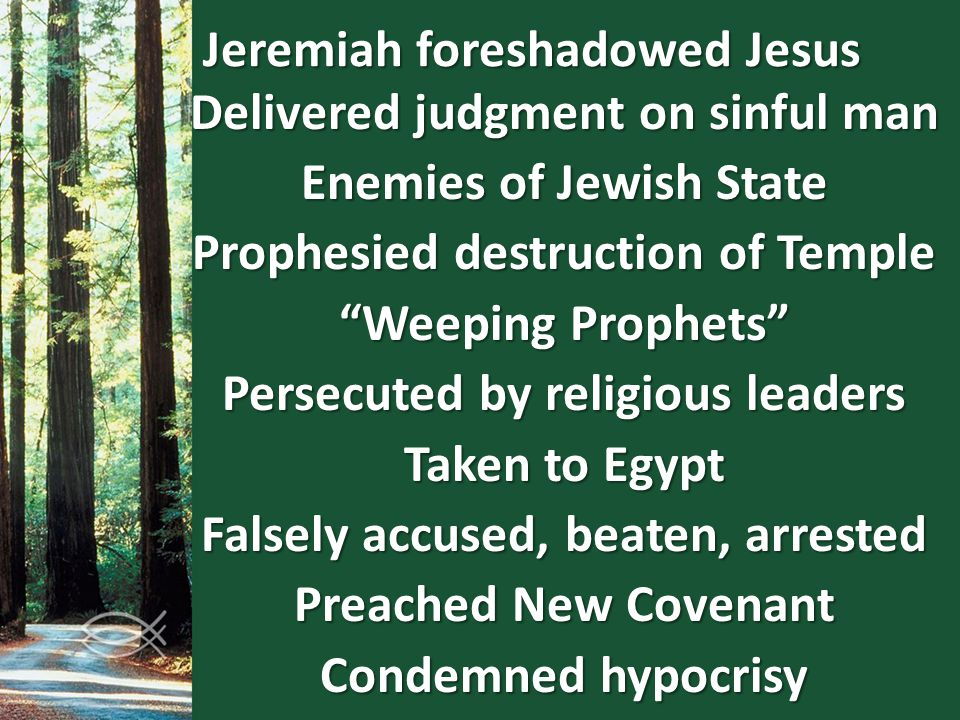 "Jeremiah foreshadowed Jesus Delivered judgment on sinful man Enemies of Jewish State Prophesied destruction of Temple ""Weeping Prophets"" Persecuted by"