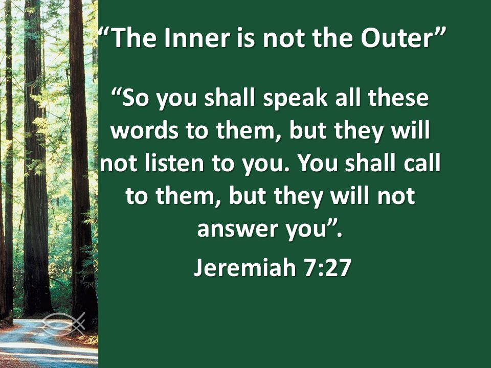 """So you shall speak all these words to them, but they will not listen to you. You shall call to them, but they will not answer you"". Jeremiah 7:27 Jer"