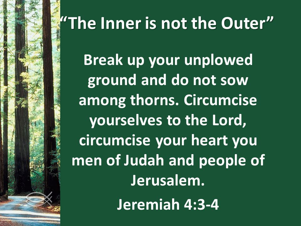 """The Inner is not the Outer"" Break up your unplowed ground and do not sow among thorns. Circumcise yourselves to the Lord, circumcise your heart you m"