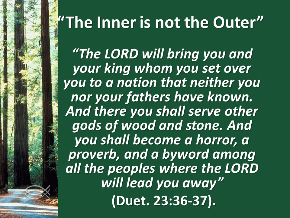 """The Inner is not the Outer"" ""The LORD will bring you and your king whom you set over you to a nation that neither you nor your fathers have known. An"