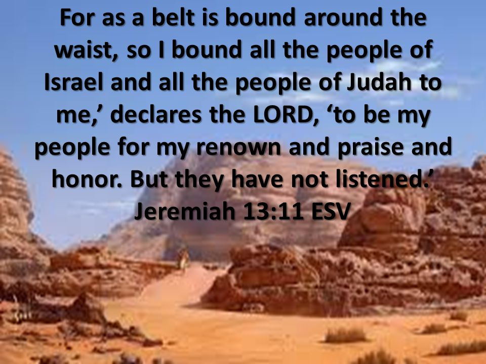 For as a belt is bound around the waist, so I bound all the people of Israel and all the people of Judah to me,' declares the LORD, 'to be my people f