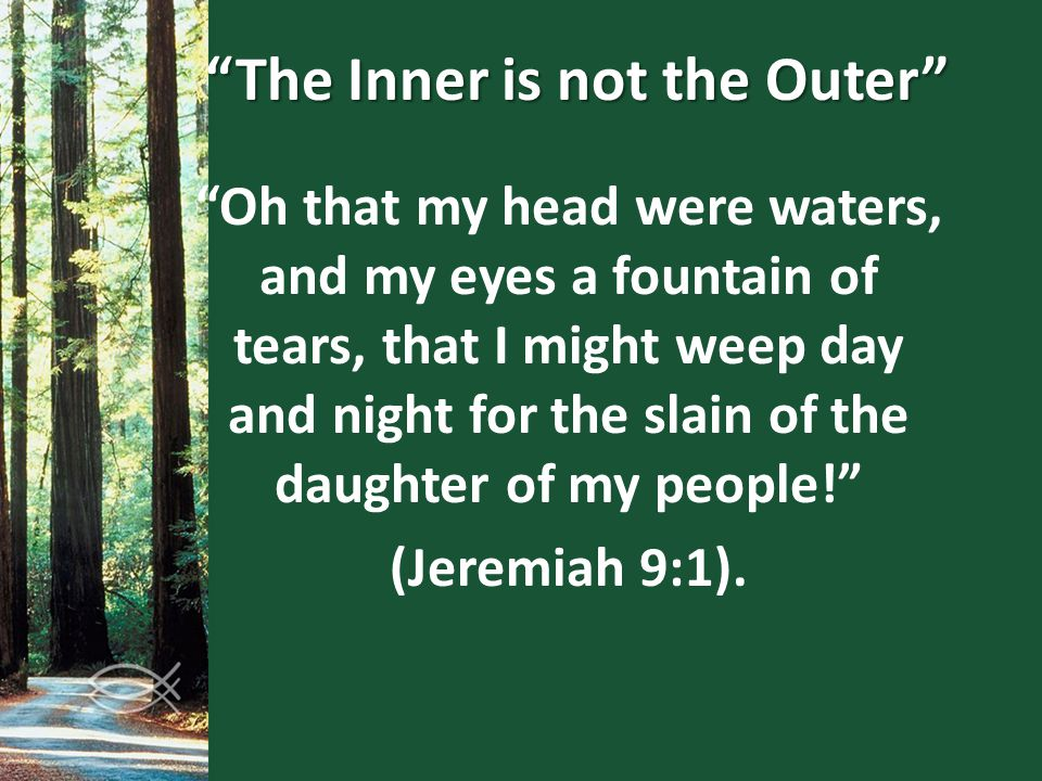 """The Inner is not the Outer"" ""Oh that my head were waters, and my eyes a fountain of tears, that I might weep day and night for the slain of the daugh"