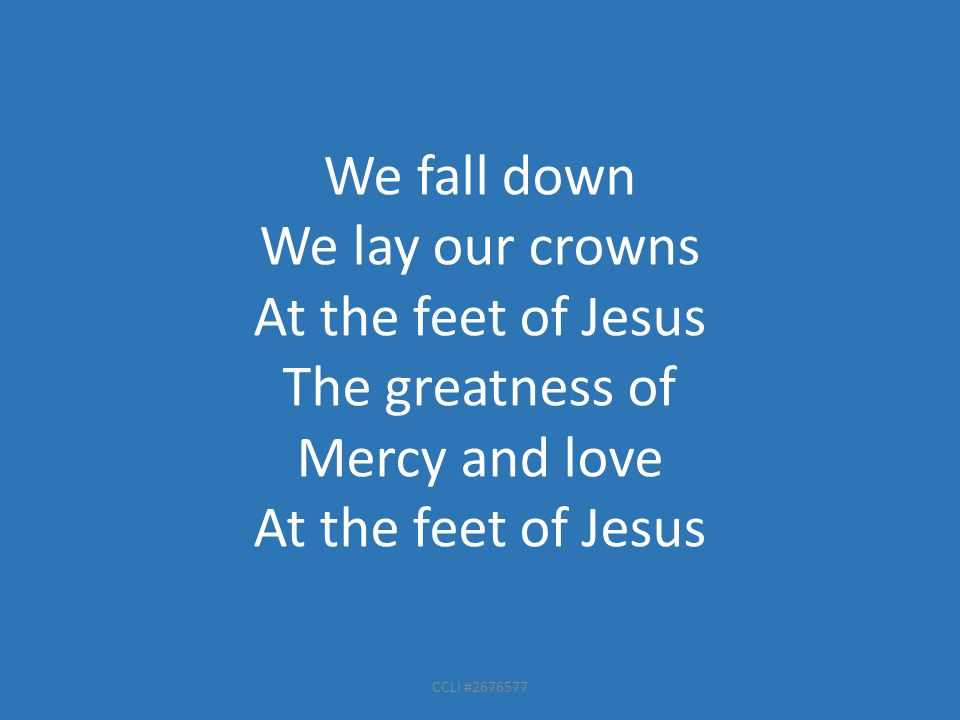 CCLI #2676577 We fall down We lay our crowns At the feet of Jesus The greatness of Mercy and love At the feet of Jesus