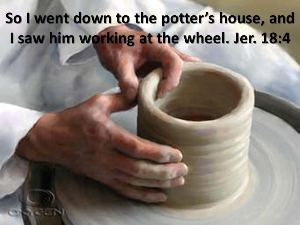 So I went down to the potter's house, and I saw him working at the wheel. Jer. 18:4