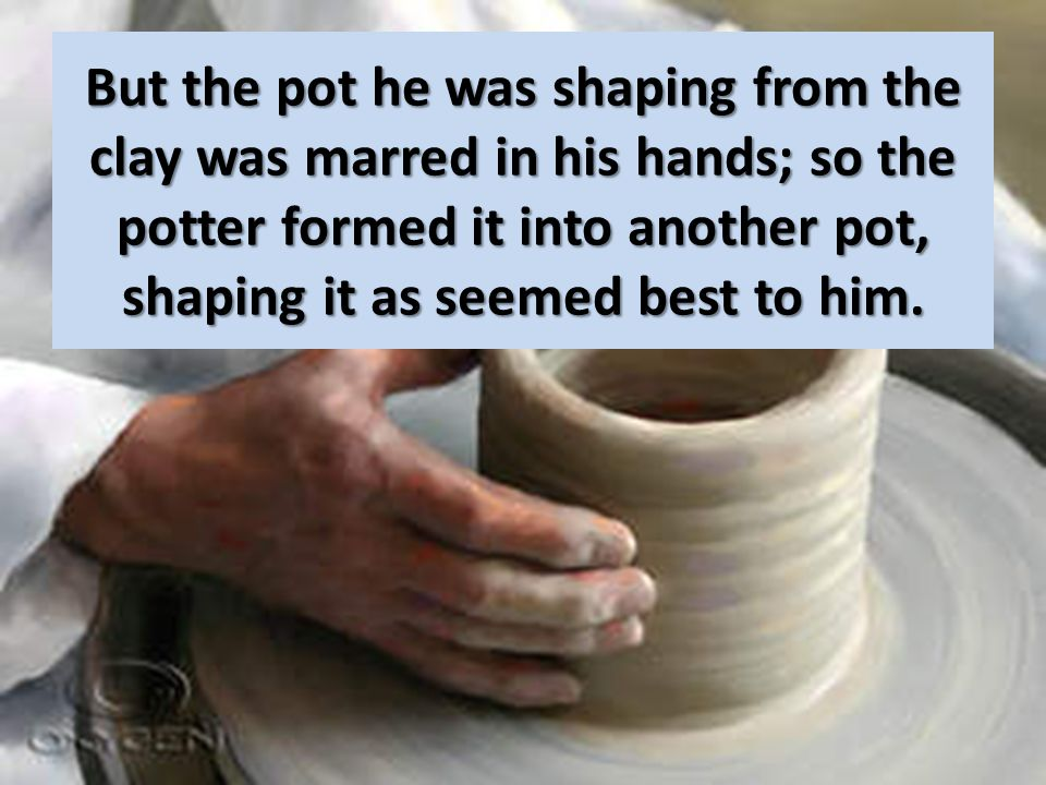 But the pot he was shaping from the clay was marred in his hands; so the potter formed it into another pot, shaping it as seemed best to him.
