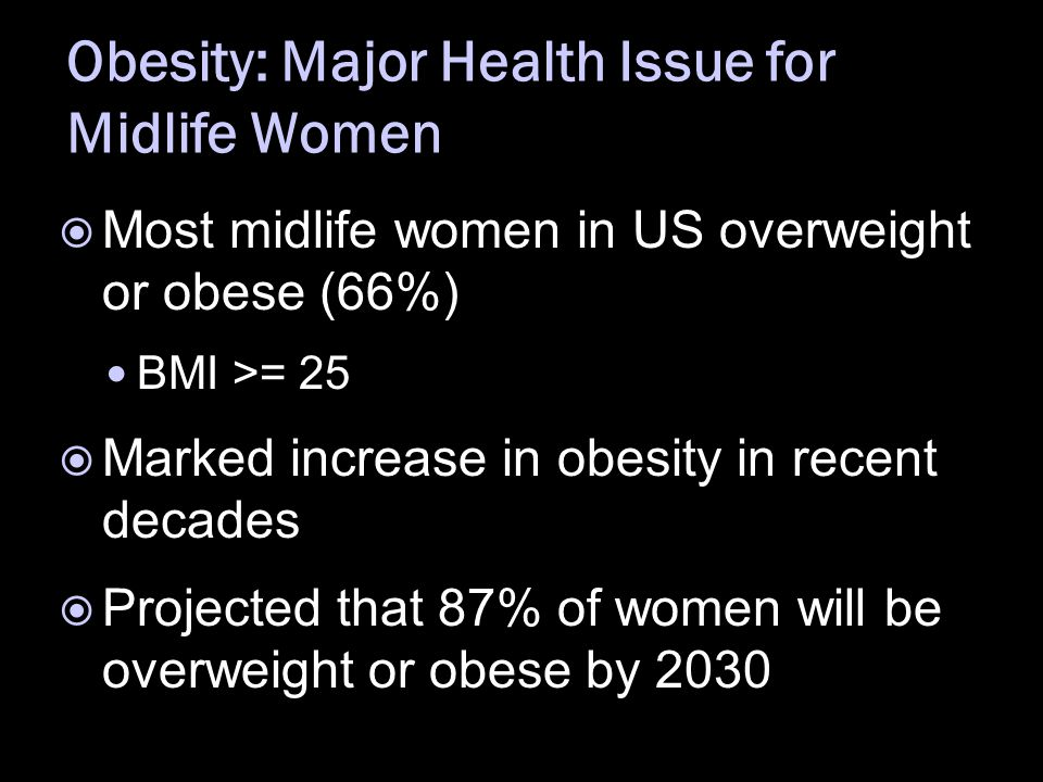 Obesity: Major Health Issue for Midlife Women  Most midlife women in US overweight or obese (66%) BMI >= 25  Marked increase in obesity in recent de