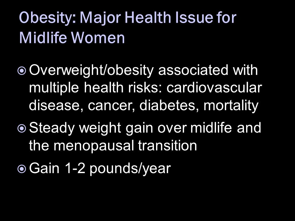 Obesity: Major Health Issue for Midlife Women  Overweight/obesity associated with multiple health risks: cardiovascular disease, cancer, diabetes, mortality  Steady weight gain over midlife and the menopausal transition  Gain 1-2 pounds/year