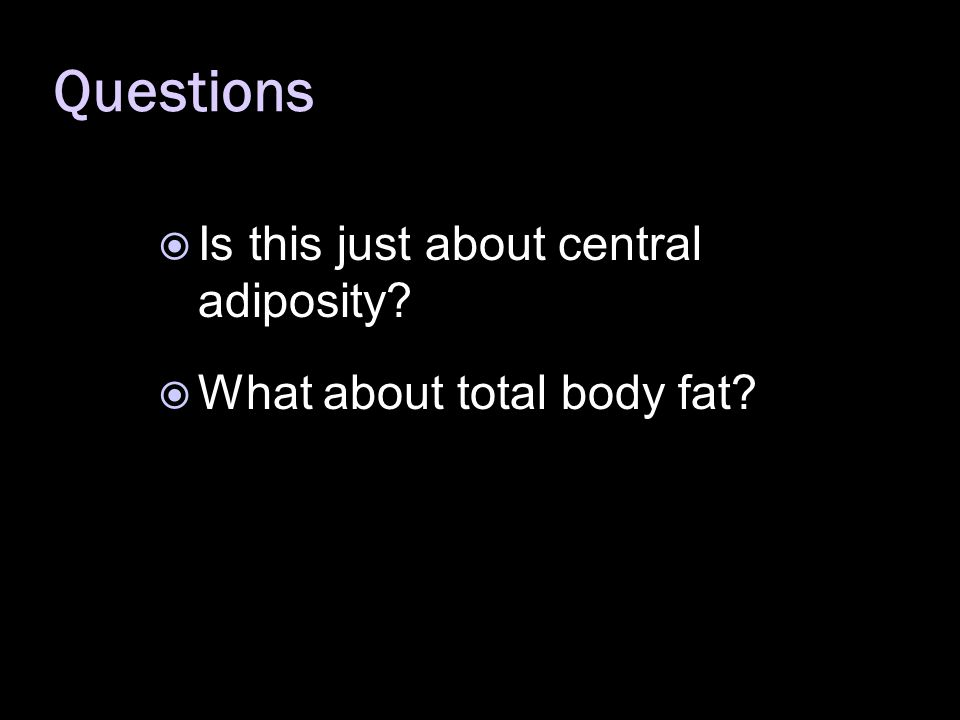  Is this just about central adiposity  What about total body fat Questions
