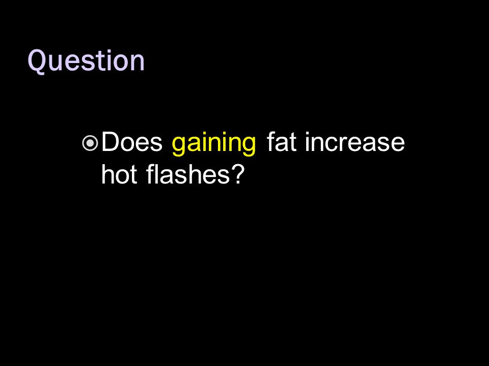  Does gaining fat increase hot flashes? Question