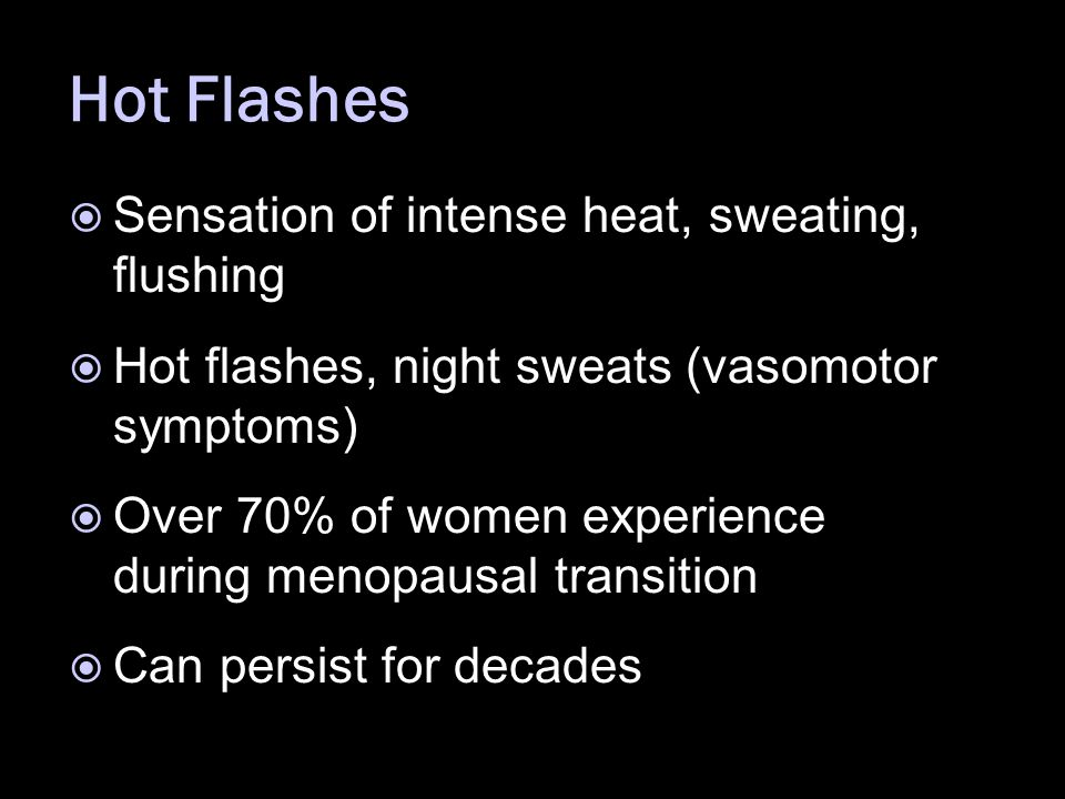 Hot Flashes  Sensation of intense heat, sweating, flushing  Hot flashes, night sweats (vasomotor symptoms)  Over 70% of women experience during menopausal transition  Can persist for decades