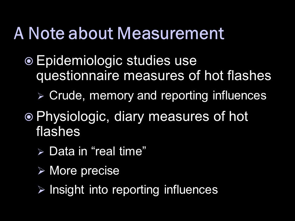 A Note about Measurement  Epidemiologic studies use questionnaire measures of hot flashes  Crude, memory and reporting influences  Physiologic, diary measures of hot flashes  Data in real time  More precise  Insight into reporting influences