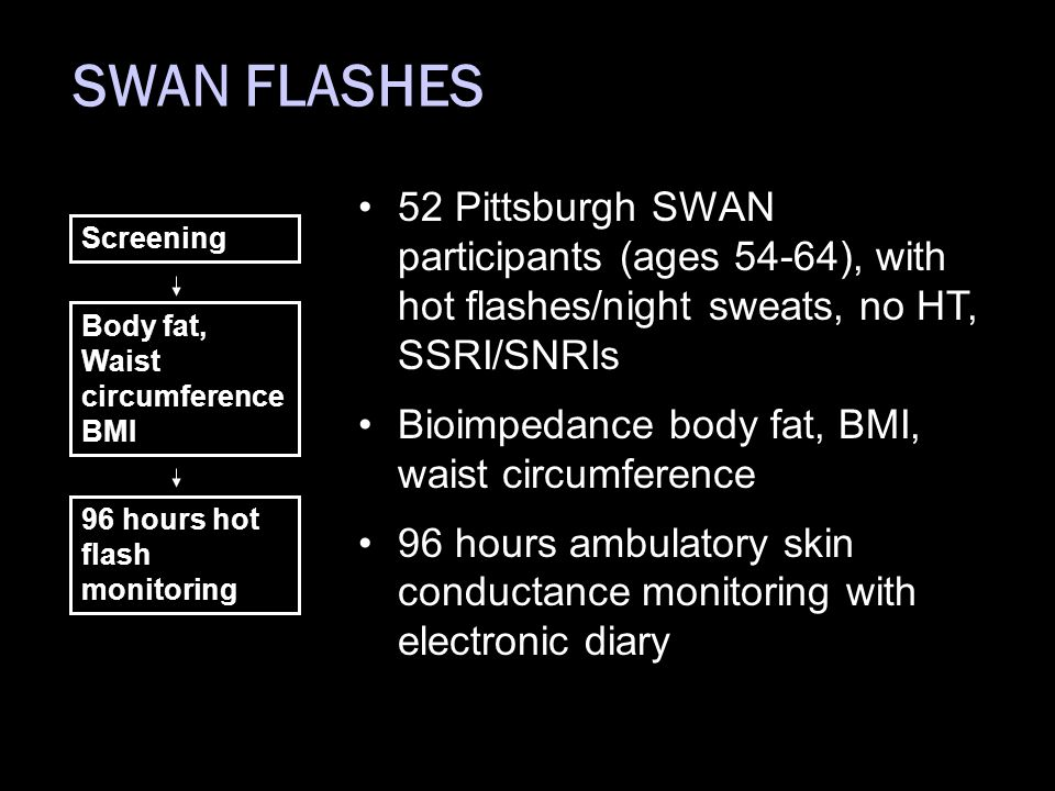 SWAN FLASHES 52 Pittsburgh SWAN participants (ages 54-64), with hot flashes/night sweats, no HT, SSRI/SNRIs Bioimpedance body fat, BMI, waist circumference 96 hours ambulatory skin conductance monitoring with electronic diary Screening Body fat, Waist circumference BMI 96 hours hot flash monitoring