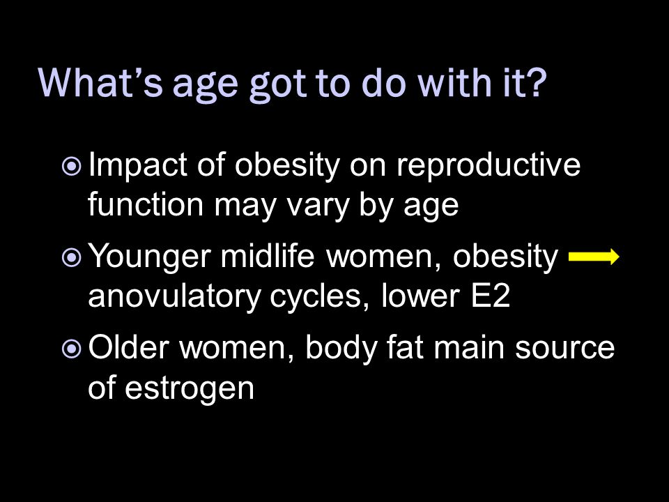  Impact of obesity on reproductive function may vary by age  Younger midlife women, obesity anovulatory cycles, lower E2  Older women, body fat main source of estrogen What's age got to do with it