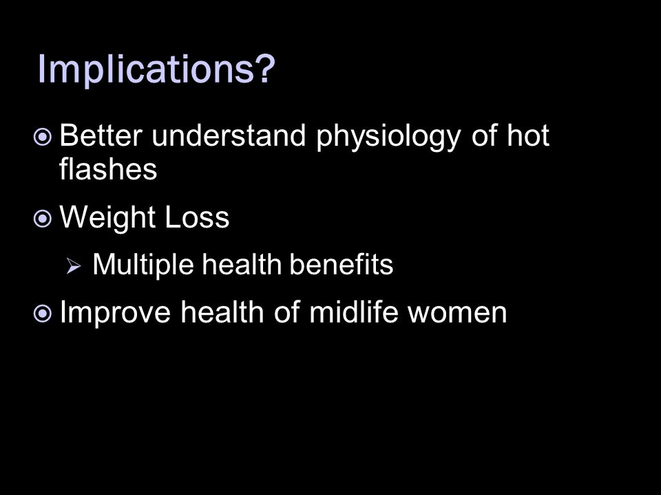 Implications?  Better understand physiology of hot flashes  Weight Loss  Multiple health benefits  Improve health of midlife women