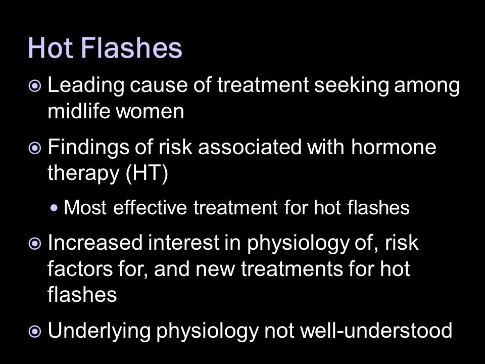 Hot Flashes  Leading cause of treatment seeking among midlife women  Findings of risk associated with hormone therapy (HT) Most effective treatment for hot flashes  Increased interest in physiology of, risk factors for, and new treatments for hot flashes  Underlying physiology not well-understood