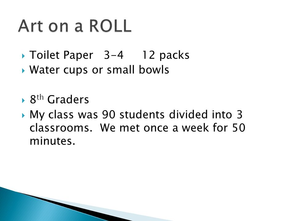  Toilet Paper 3-4 12 packs  Water cups or small bowls  8 th Graders  My class was 90 students divided into 3 classrooms.